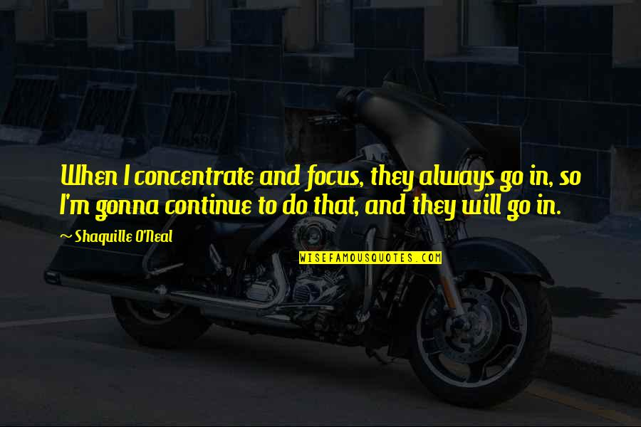 Longstaff Quotes By Shaquille O'Neal: When I concentrate and focus, they always go