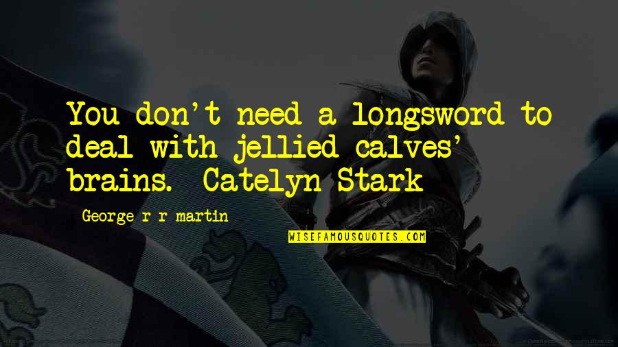 Longsword Quotes By George R R Martin: You don't need a longsword to deal with