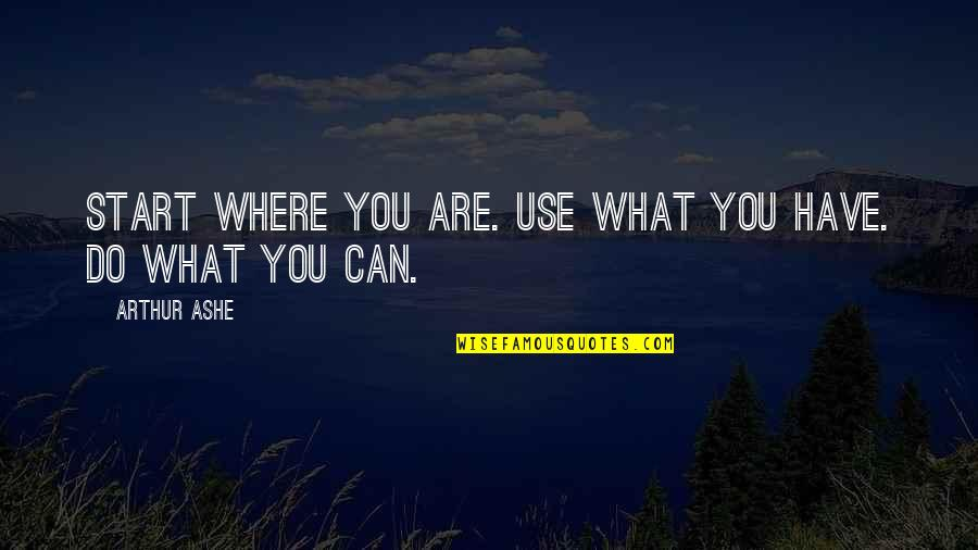 Lonly Quotes By Arthur Ashe: Start where you are. Use what you have.