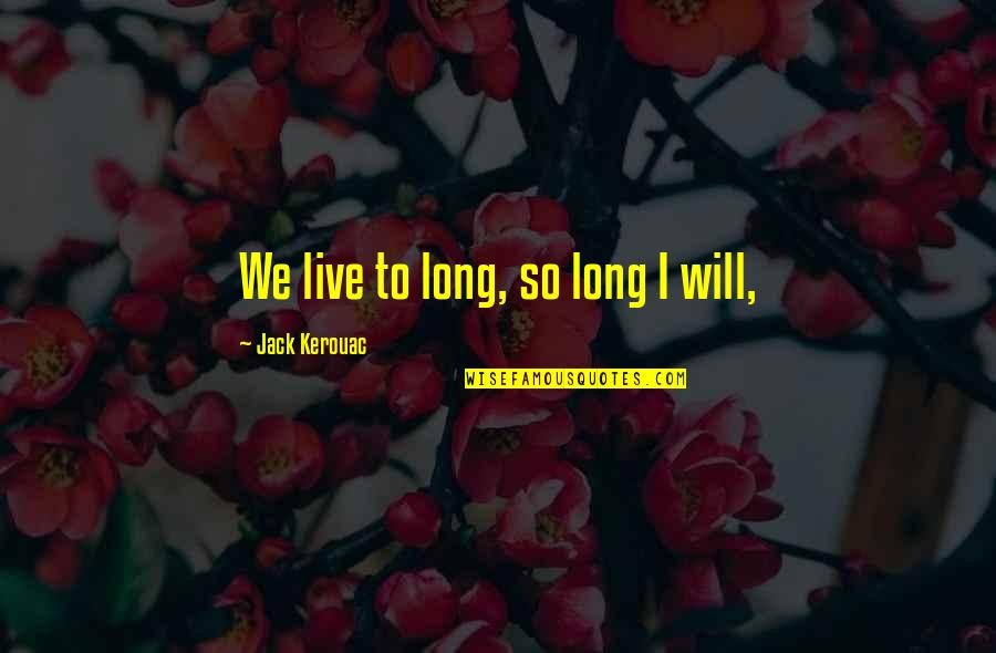 Lonly Quotes By Jack Kerouac: We live to long, so long I will,