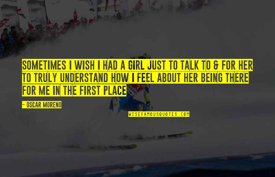Lonly Quotes By Oscar Moreno: Sometimes I wish I had a girl just