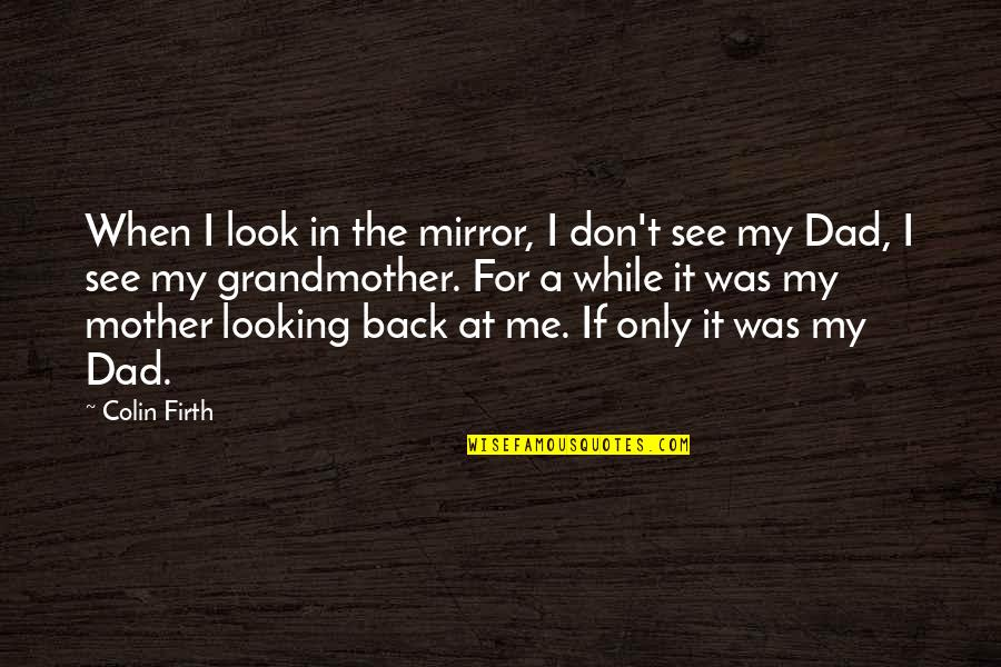 Look Back At Me Quotes By Colin Firth: When I look in the mirror, I don't