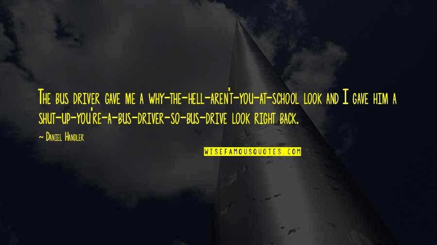 Look Back At Me Quotes By Daniel Handler: The bus driver gave me a why-the-hell-aren't-you-at-school look