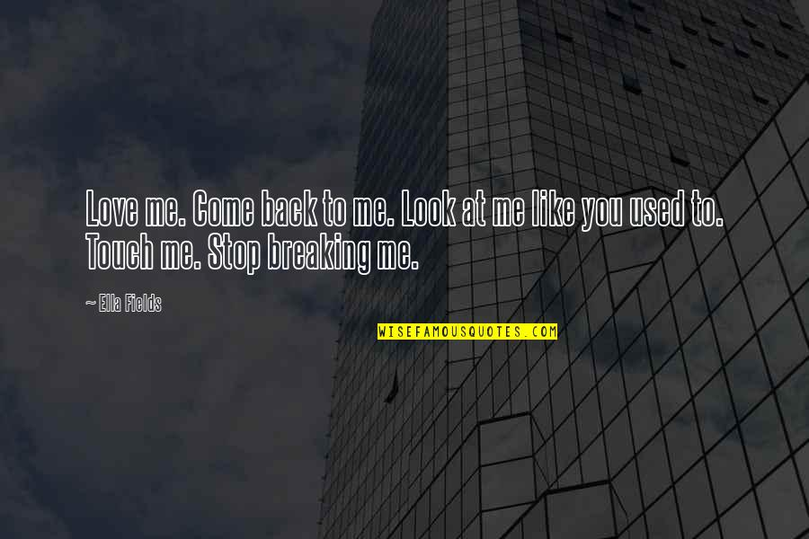 Look Back At Me Quotes By Ella Fields: Love me. Come back to me. Look at