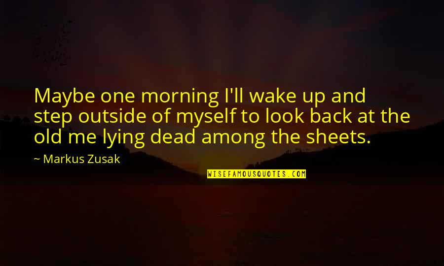 Look Back At Me Quotes By Markus Zusak: Maybe one morning I'll wake up and step