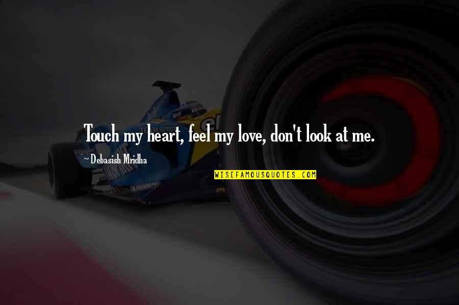Look But Don't Touch Quotes By Debasish Mridha: Touch my heart, feel my love, don't look