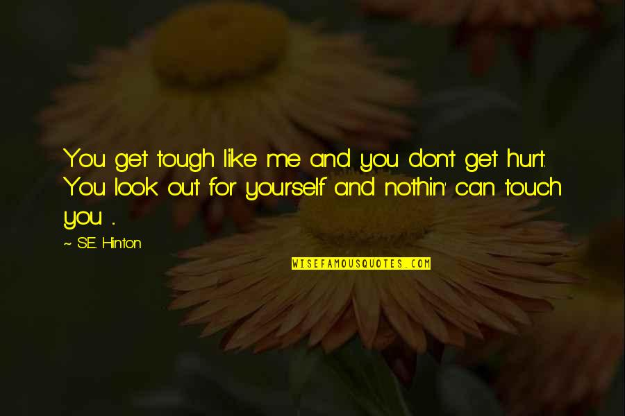 Look But Don't Touch Quotes By S.E. Hinton: You get tough like me and you don't