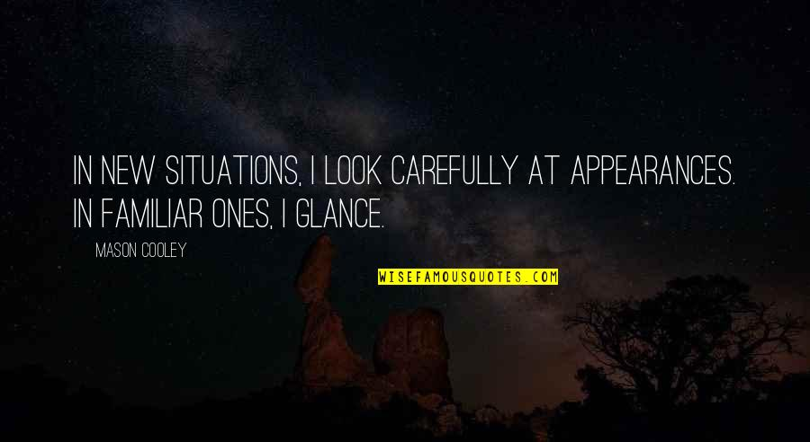 Look Carefully Quotes By Mason Cooley: In new situations, I look carefully at appearances.