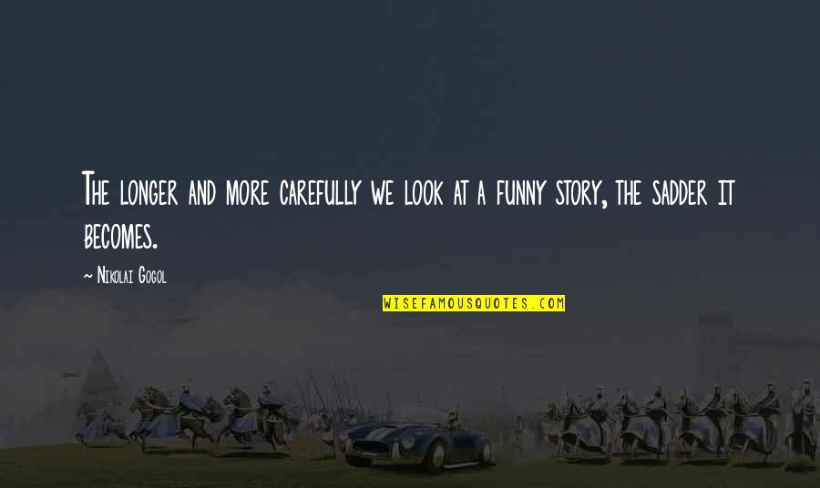 Look Carefully Quotes By Nikolai Gogol: The longer and more carefully we look at