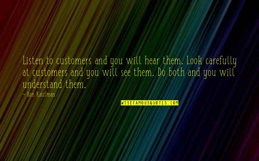 Look Carefully Quotes By Ron Kaufman: Listen to customers and you will hear them.