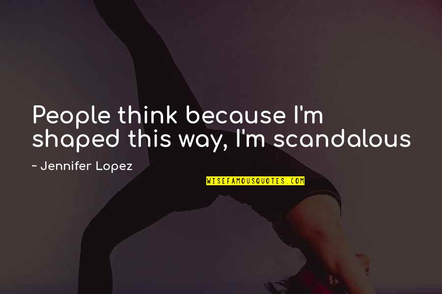 Look How Much You've Grown Quotes By Jennifer Lopez: People think because I'm shaped this way, I'm