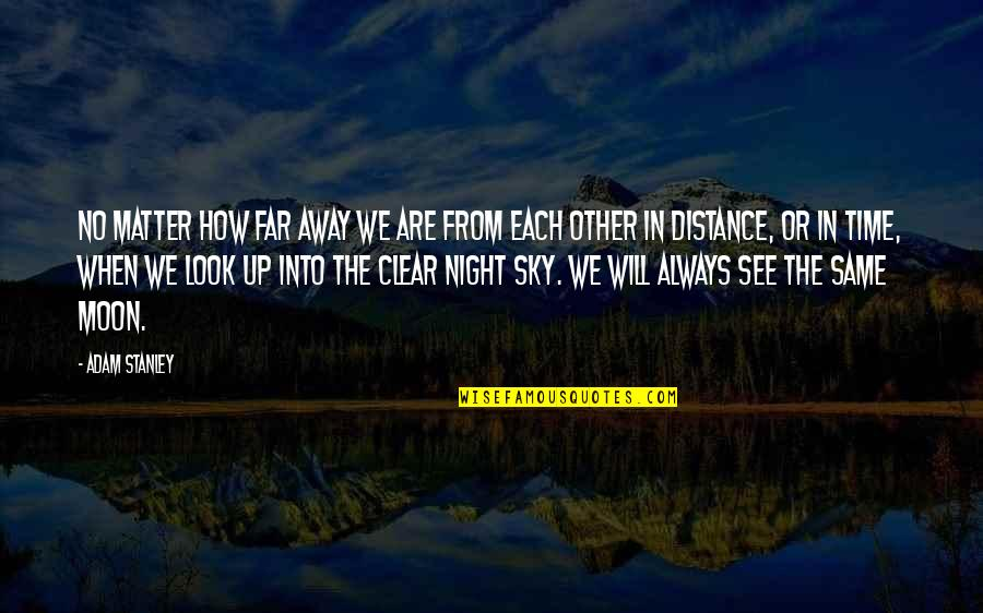 Look The Sky Quotes By Adam Stanley: No matter how far away we are from