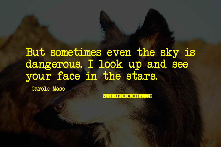 Look The Sky Quotes By Carole Maso: But sometimes even the sky is dangerous. I