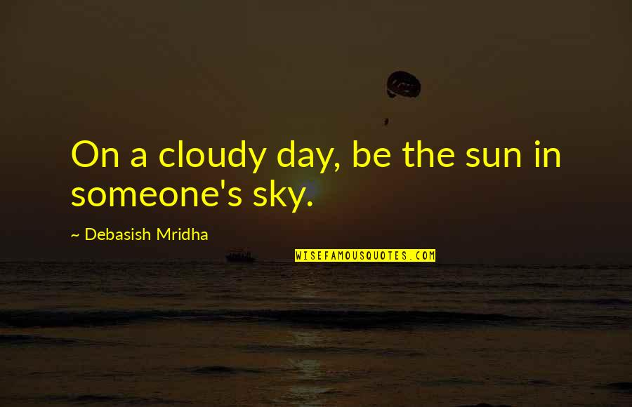 Look The Sky Quotes By Debasish Mridha: On a cloudy day, be the sun in