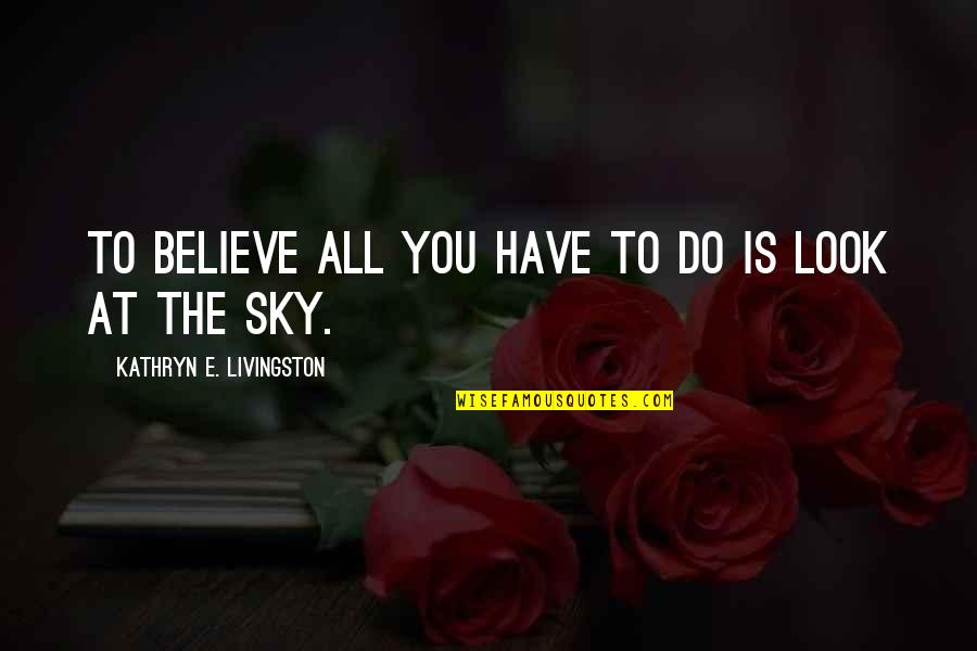 Look The Sky Quotes By Kathryn E. Livingston: To believe all you have to do is