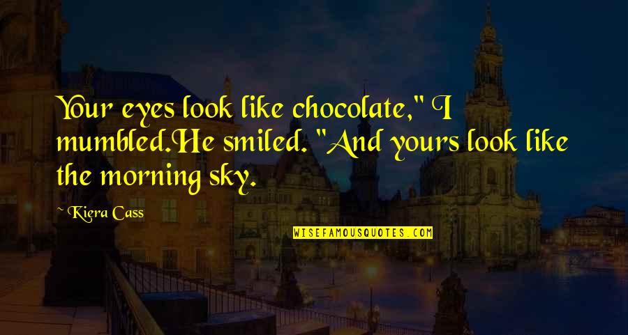 """Look The Sky Quotes By Kiera Cass: Your eyes look like chocolate,"""" I mumbled.He smiled."""