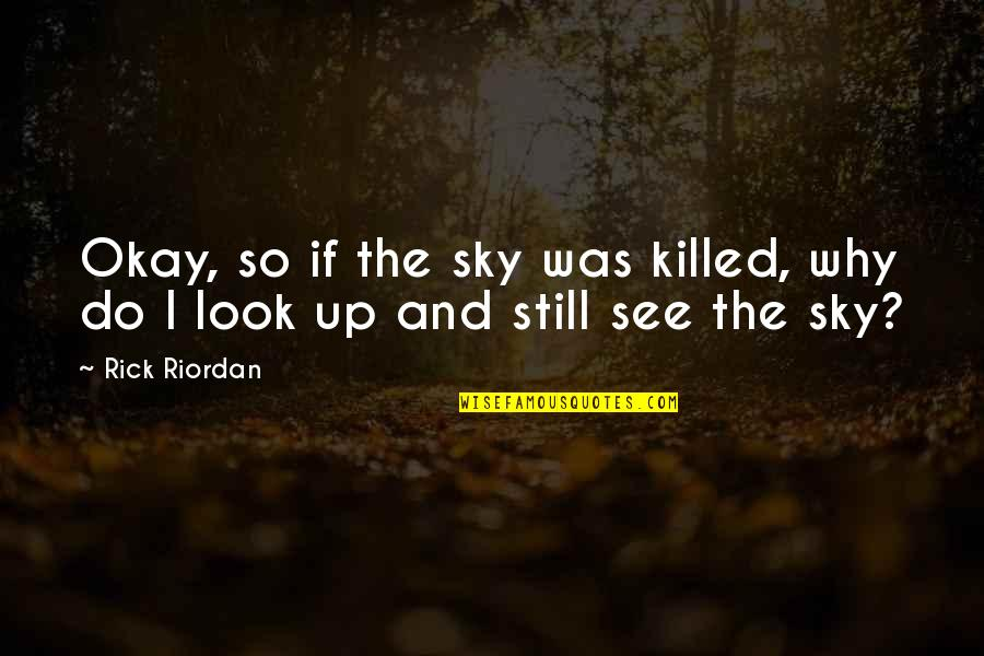 Look The Sky Quotes By Rick Riordan: Okay, so if the sky was killed, why