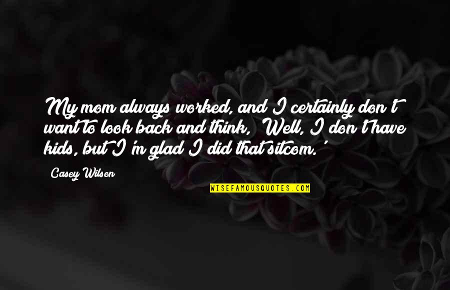 Look Up To Mom Quotes By Casey Wilson: My mom always worked, and I certainly don't