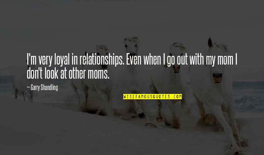 Look Up To Mom Quotes By Garry Shandling: I'm very loyal in relationships. Even when I