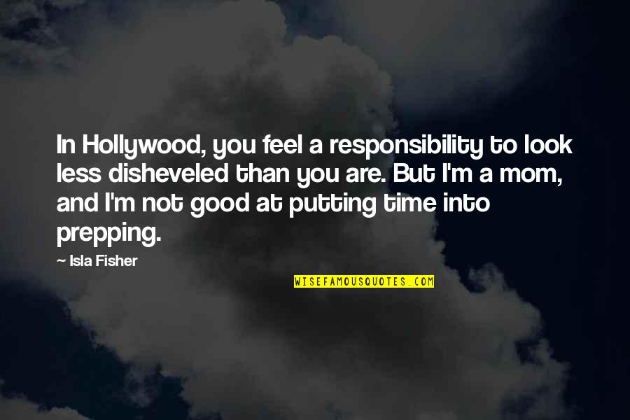 Look Up To Mom Quotes By Isla Fisher: In Hollywood, you feel a responsibility to look