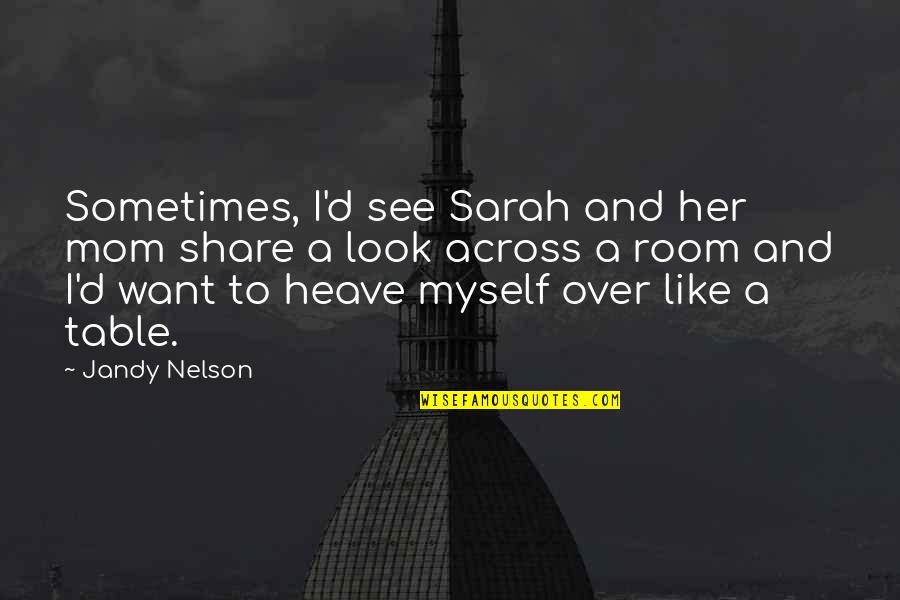 Look Up To Mom Quotes By Jandy Nelson: Sometimes, I'd see Sarah and her mom share