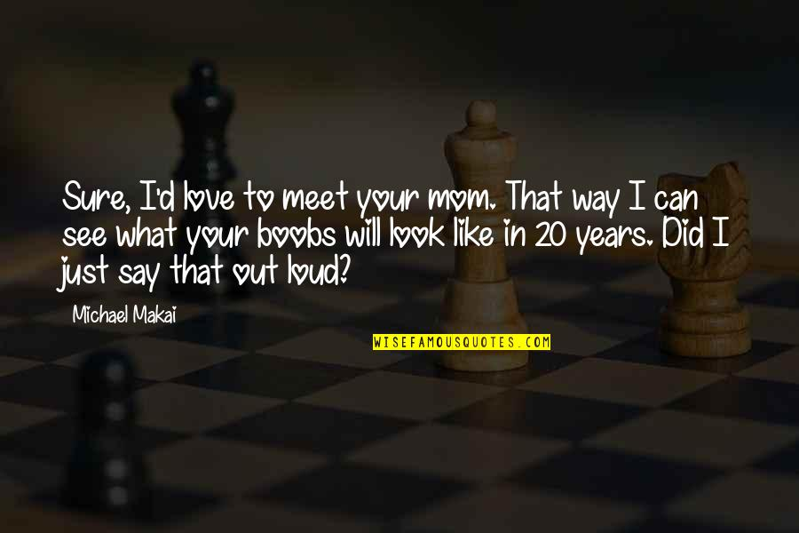 Look Up To Mom Quotes By Michael Makai: Sure, I'd love to meet your mom. That