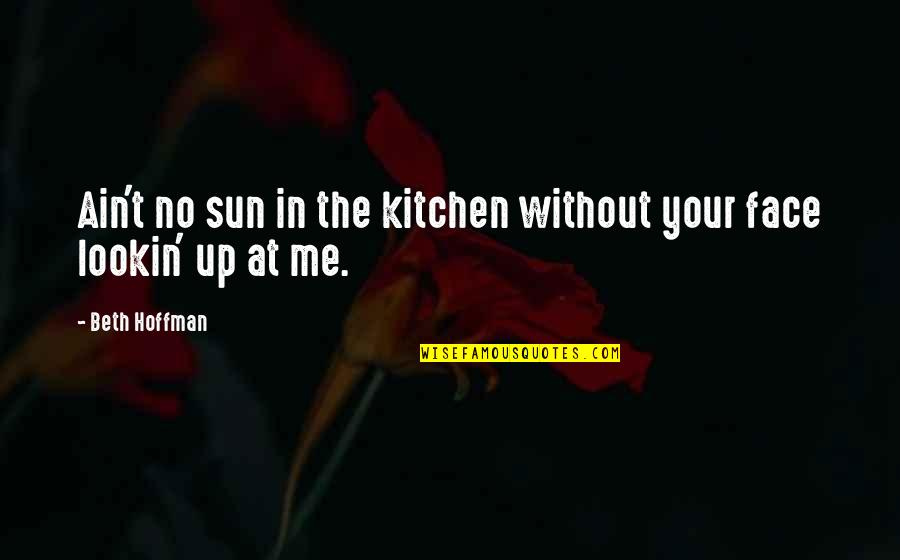 Lookin Quotes By Beth Hoffman: Ain't no sun in the kitchen without your