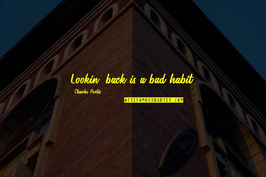 Lookin Quotes By Charles Portis: Lookin' back is a bad habit.