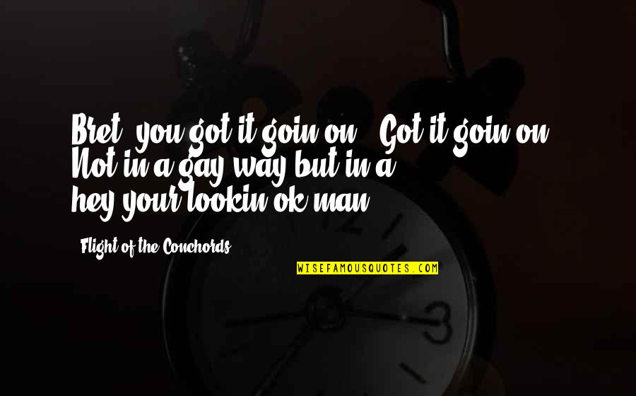 """Lookin Quotes By Flight Of The Conchords: Bret, you got it goin on! """"Got it"""