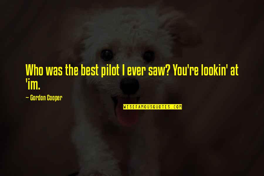 Lookin Quotes By Gordon Cooper: Who was the best pilot I ever saw?