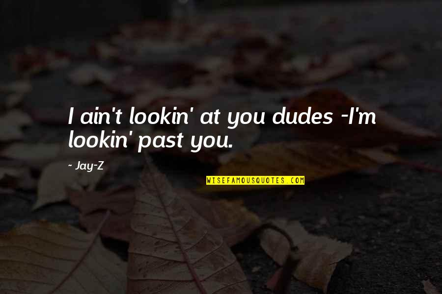 Lookin Quotes By Jay-Z: I ain't lookin' at you dudes -I'm lookin'