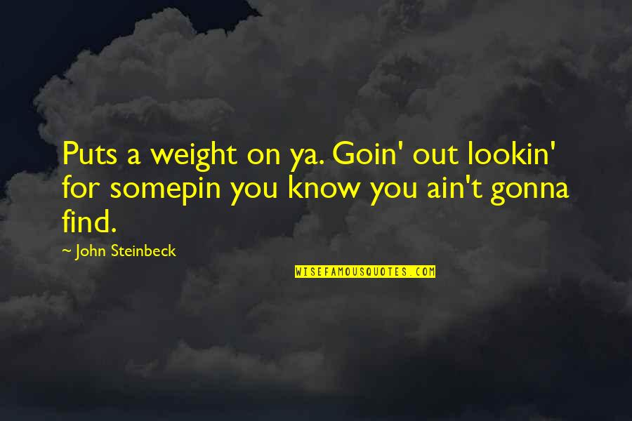 Lookin Quotes By John Steinbeck: Puts a weight on ya. Goin' out lookin'