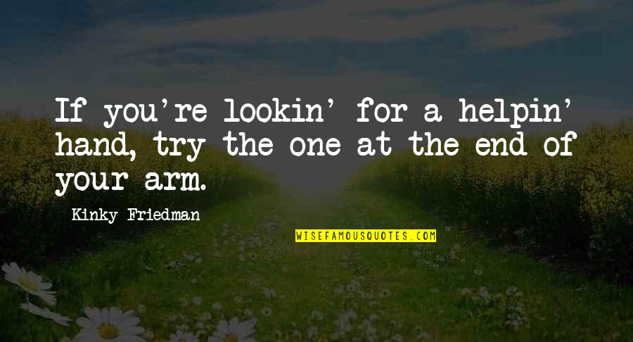 Lookin Quotes By Kinky Friedman: If you're lookin' for a helpin' hand, try