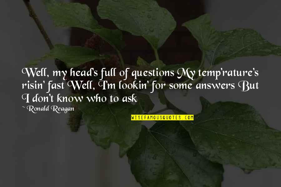 Lookin Quotes By Ronald Reagan: Well, my head's full of questions My temp'rature's