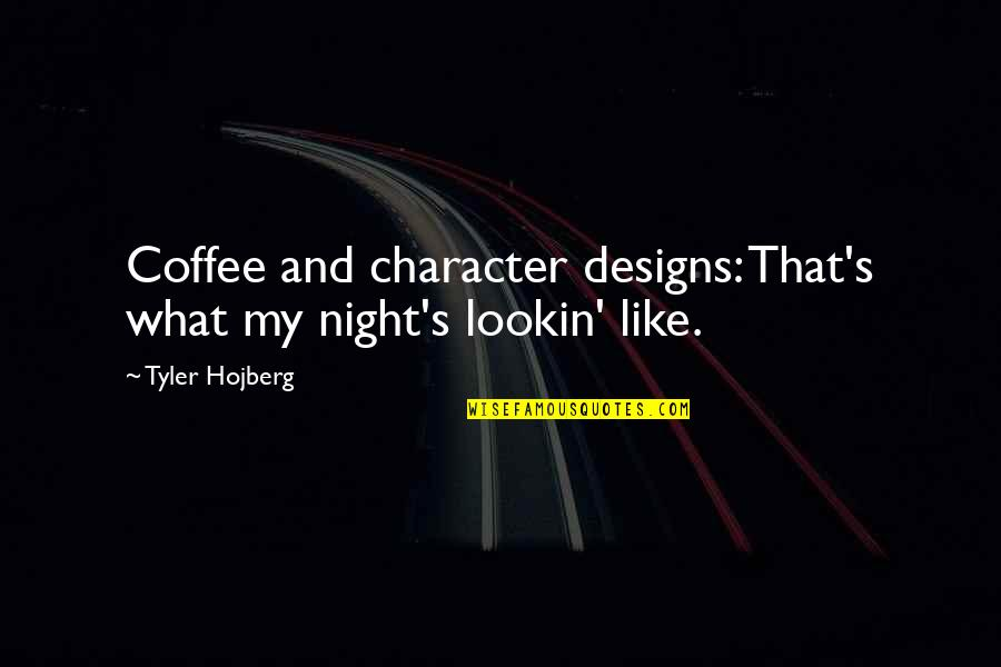 Lookin Quotes By Tyler Hojberg: Coffee and character designs: That's what my night's