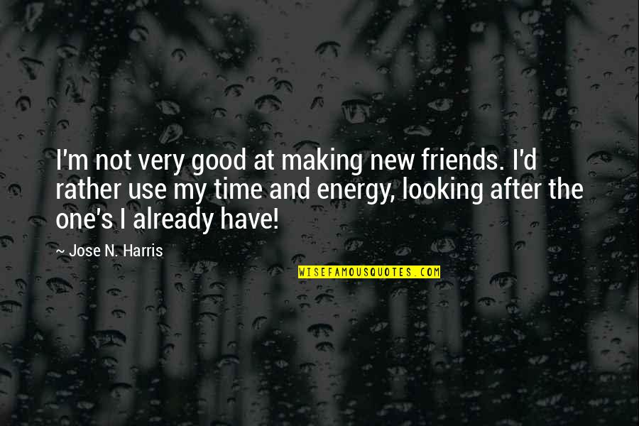 Looking After Your Friends Quotes By Jose N. Harris: I'm not very good at making new friends.
