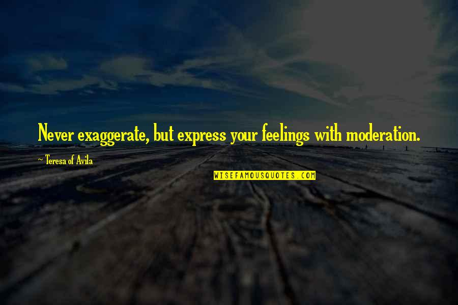Looking After Your Friends Quotes By Teresa Of Avila: Never exaggerate, but express your feelings with moderation.