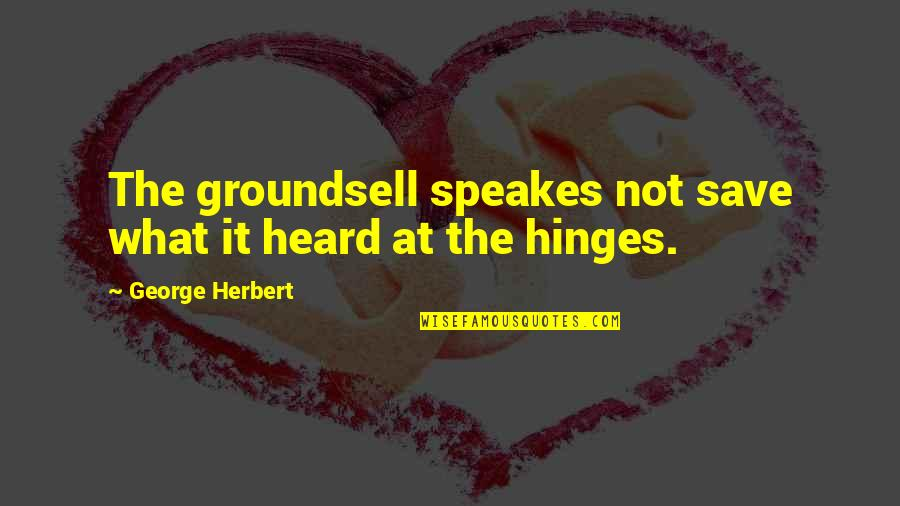 Looking At The Glass Half Full Quotes By George Herbert: The groundsell speakes not save what it heard