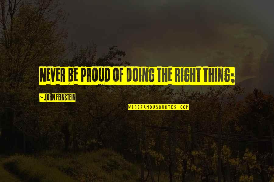 Looking At The Glass Half Full Quotes By John Feinstein: Never be proud of doing the right thing;
