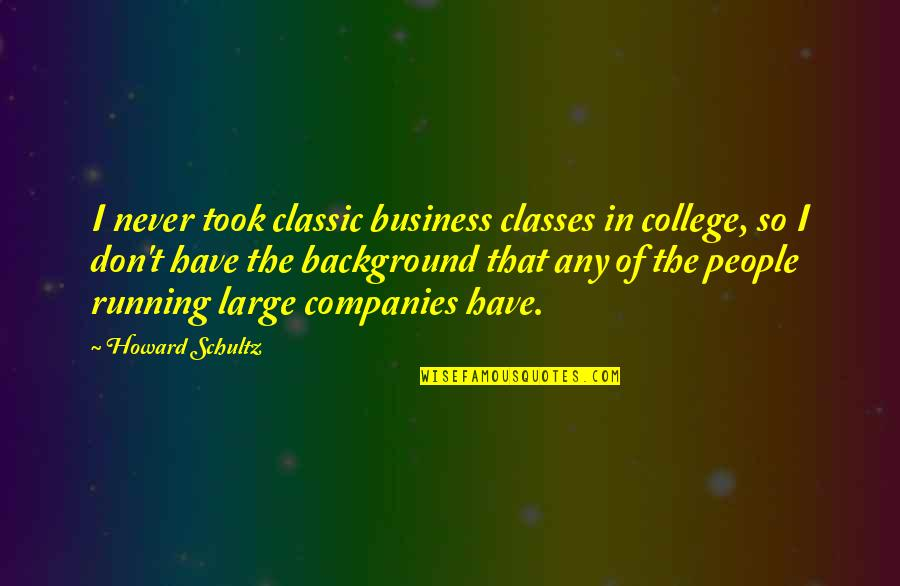 Looking Back And Smiling Quotes By Howard Schultz: I never took classic business classes in college,
