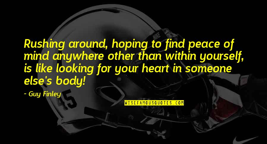 Looking For Someone Else Quotes By Guy Finley: Rushing around, hoping to find peace of mind