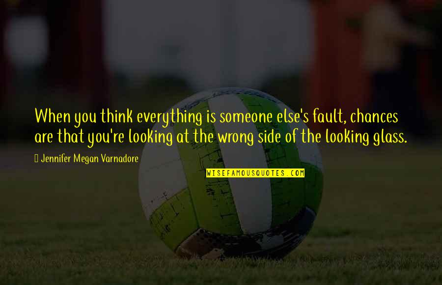 Looking For Someone Else Quotes By Jennifer Megan Varnadore: When you think everything is someone else's fault,