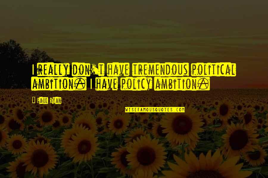 Looking For Someone Else Quotes By Paul Ryan: I really don't have tremendous political ambition. I