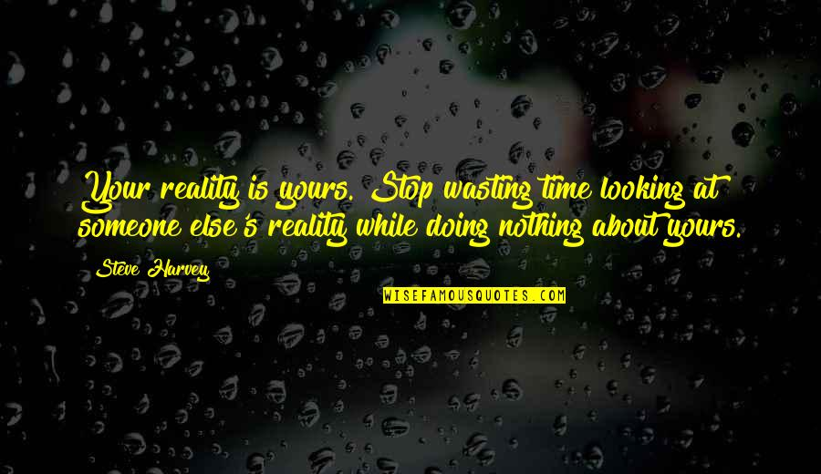 Looking For Someone Else Quotes By Steve Harvey: Your reality is yours. Stop wasting time looking