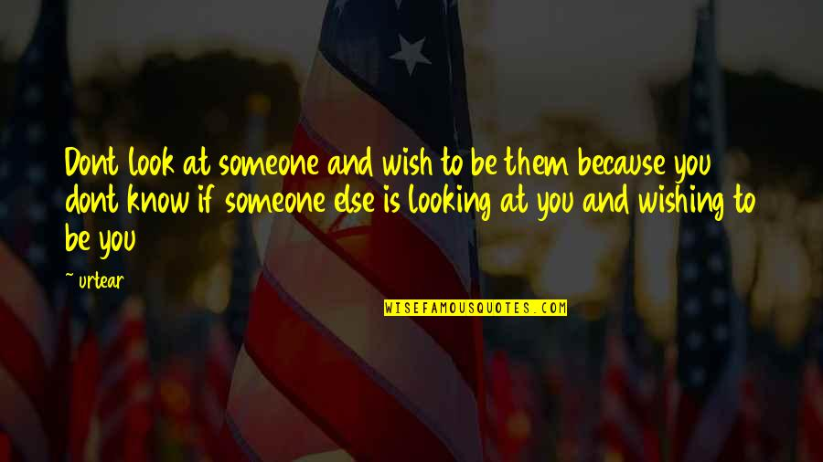 Looking For Someone Else Quotes By Urtear: Dont look at someone and wish to be