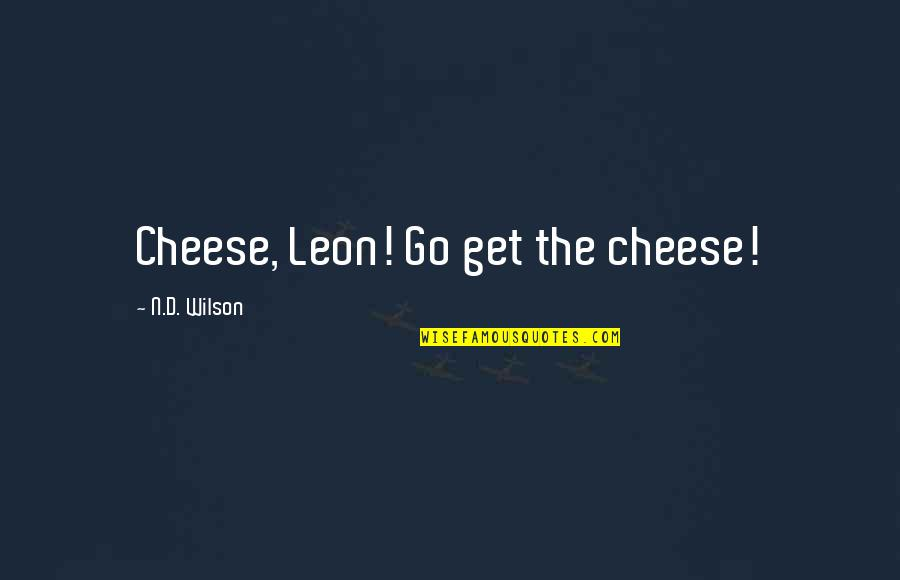 Looking Forward To Christmas Quotes By N.D. Wilson: Cheese, Leon! Go get the cheese!