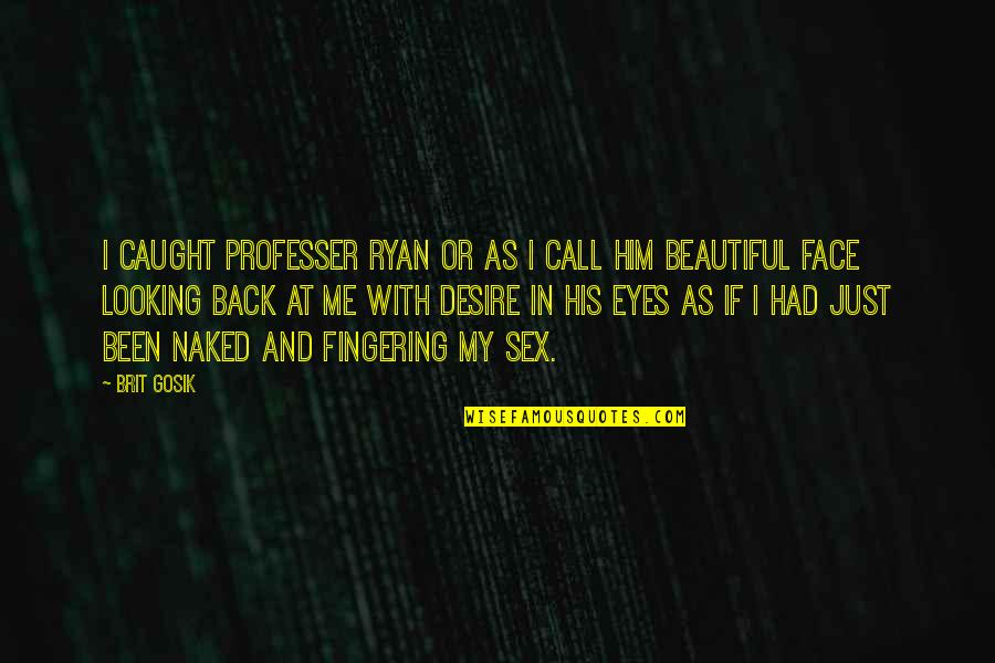 Looking Into Each Other's Eyes Quotes By Brit Gosik: I caught professer ryan or as I call