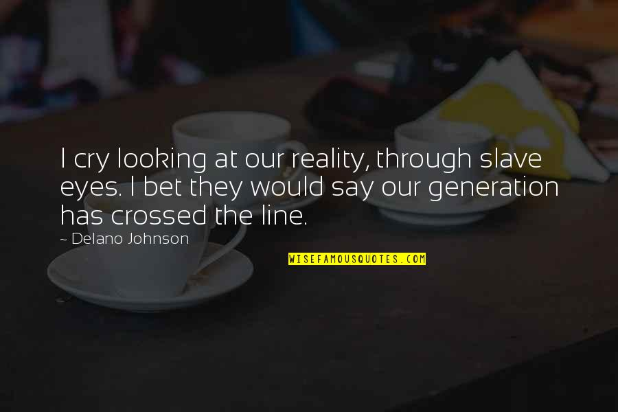 Looking Into Each Other's Eyes Quotes By Delano Johnson: I cry looking at our reality, through slave