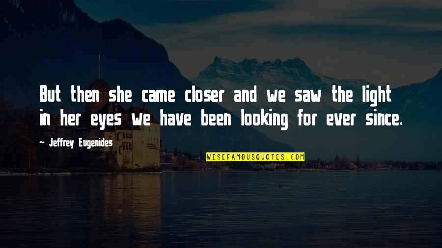 Looking Into Each Other's Eyes Quotes By Jeffrey Eugenides: But then she came closer and we saw