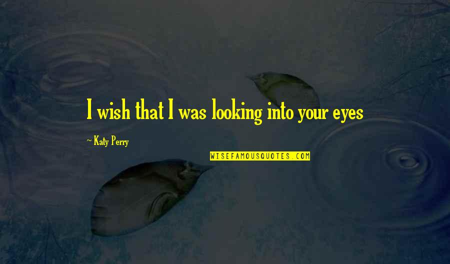 Looking Into Each Other's Eyes Quotes By Katy Perry: I wish that I was looking into your
